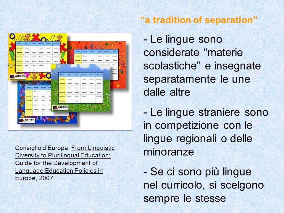 a tradition of separation - Le lingue sono considerate materie scolastiche e insegnate separatamente le une dalle altre - Le lingue straniere sono in competizione con le lingue regionali o delle minoranze - Se ci sono più lingue nel curricolo, si scelgono sempre le stesse