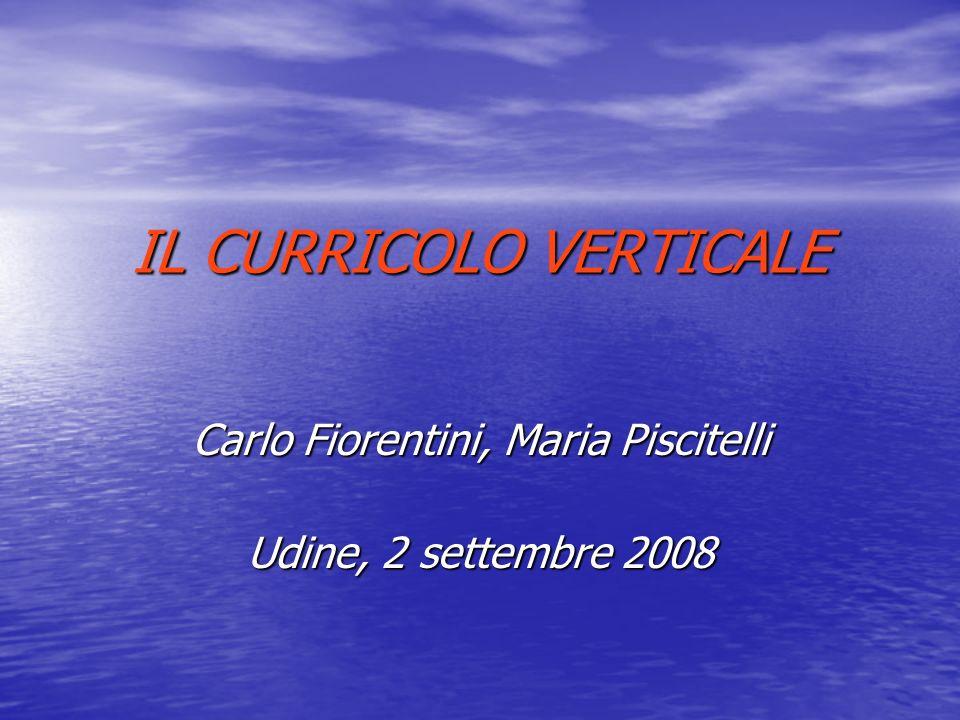 IL CURRICOLO VERTICALE IL CURRICOLO VERTICALE Carlo Fiorentini, Maria Piscitelli Udine, 2 settembre 2008