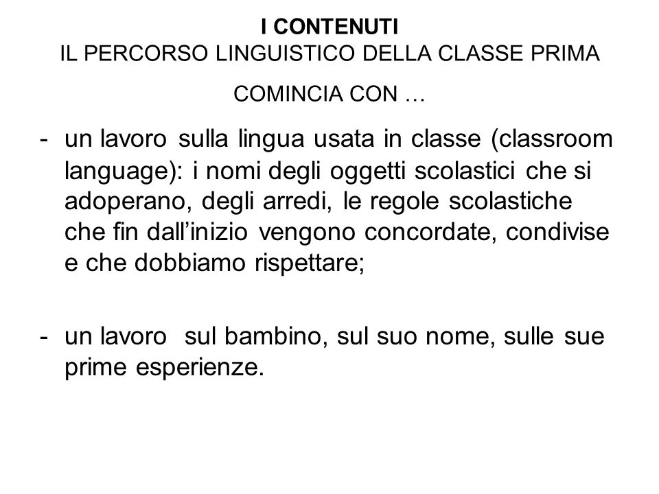 I CONTENUTI IL PERCORSO LINGUISTICO DELLA CLASSE PRIMA COMINCIA CON … -un lavoro sulla lingua usata in classe (classroom language): i nomi degli ogget