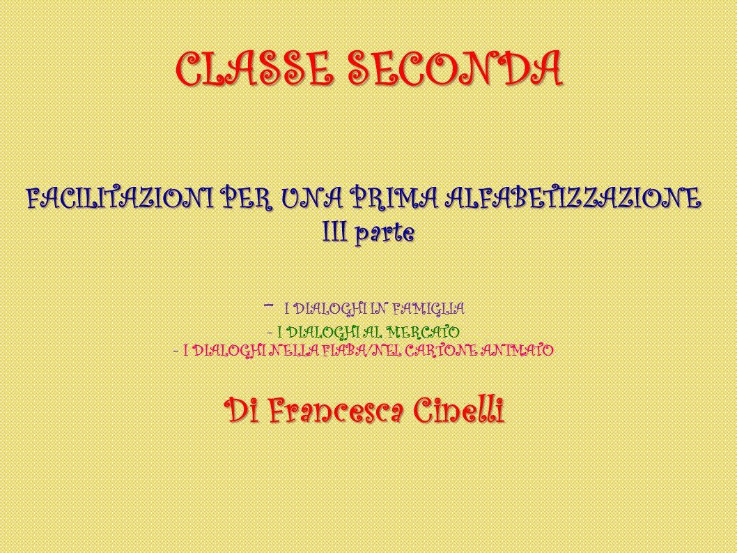 CLASSE SECONDA FACILITAZIONI PER UNA PRIMA ALFABETIZZAZIONE III parte III parte - I DIALOGHI IN FAMIGLIA - I DIALOGHI AL MERCATO - I DIALOGHI NELLA FI