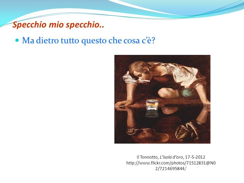 Specchio mio specchio.. Ma dietro tutto questo che cosa cè? Il Tonnotto, Lisola doro, 17-5-2012 http://www.flickr.com/photos/71512831@N0 2/7214695844/