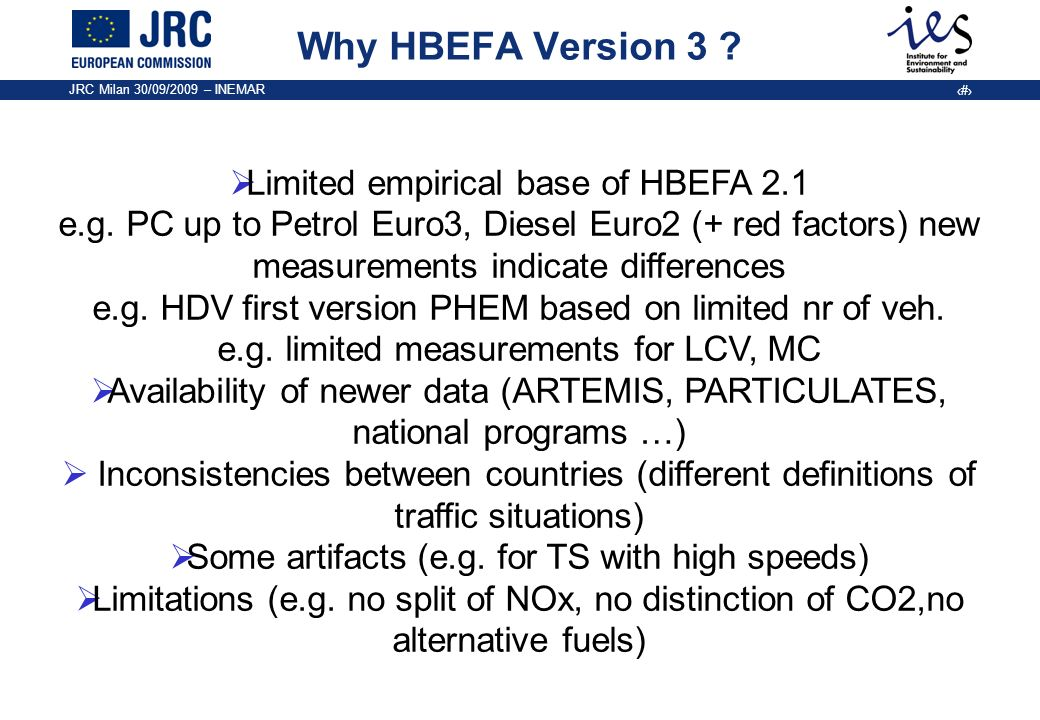 JRC Milan 30/09/2009 – INEMAR 3 Why HBEFA Version 3 ? Limited empirical base of HBEFA 2.1 e.g. PC up to Petrol Euro3, Diesel Euro2 (+ red factors) new