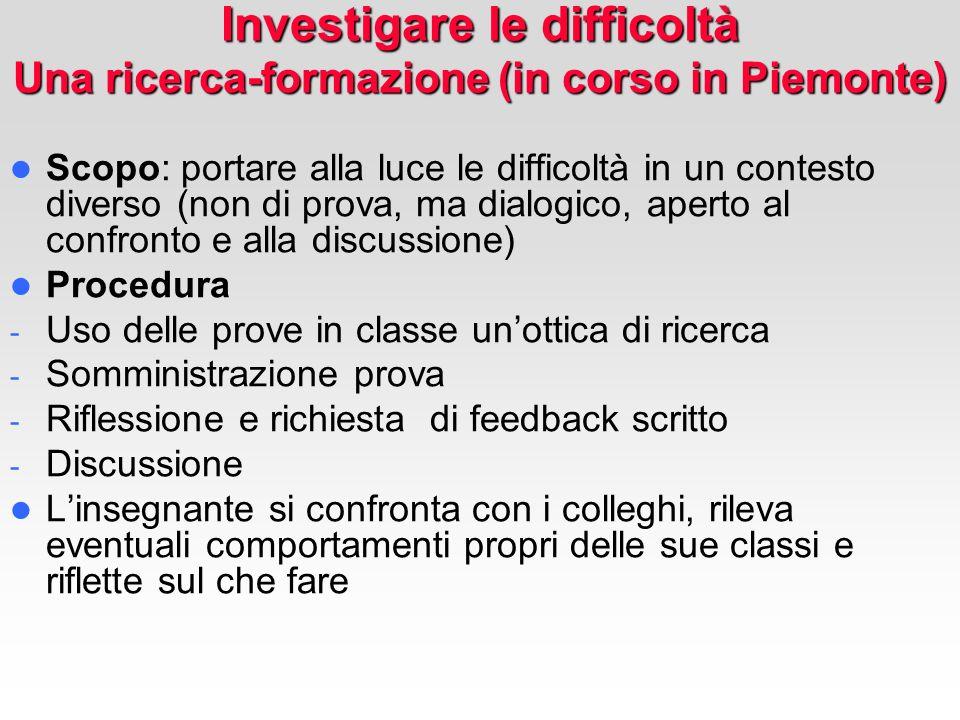 Investigare le difficoltà Una ricerca-formazione (in corso in Piemonte) Scopo: portare alla luce le difficoltà in un contesto diverso (non di prova, m