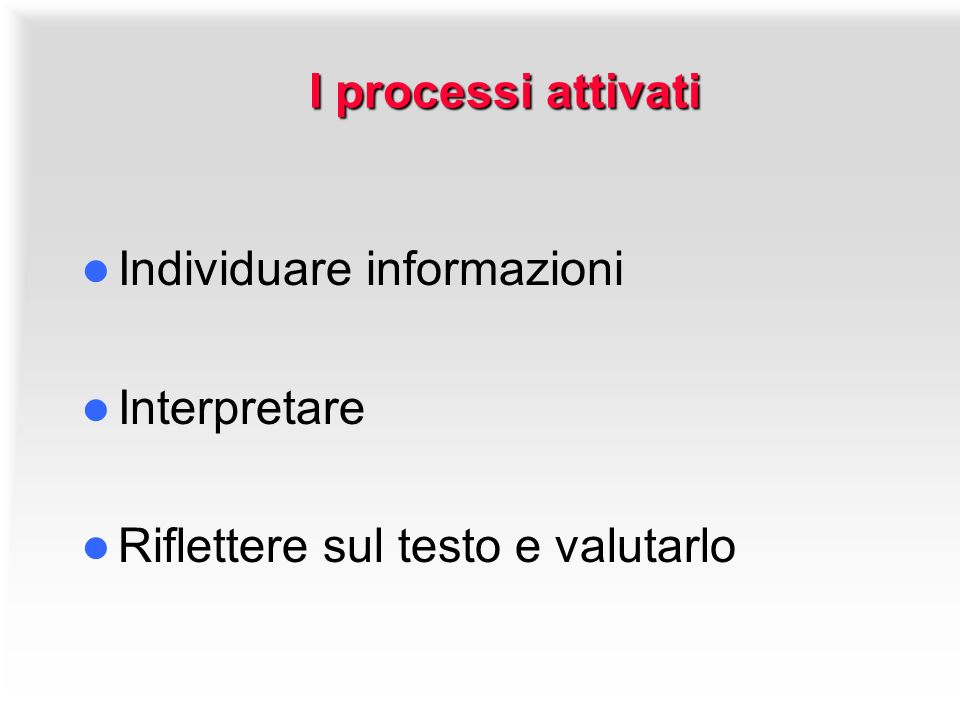 I processi attivati I processi attivati Individuare informazioni Interpretare Riflettere sul testo e valutarlo