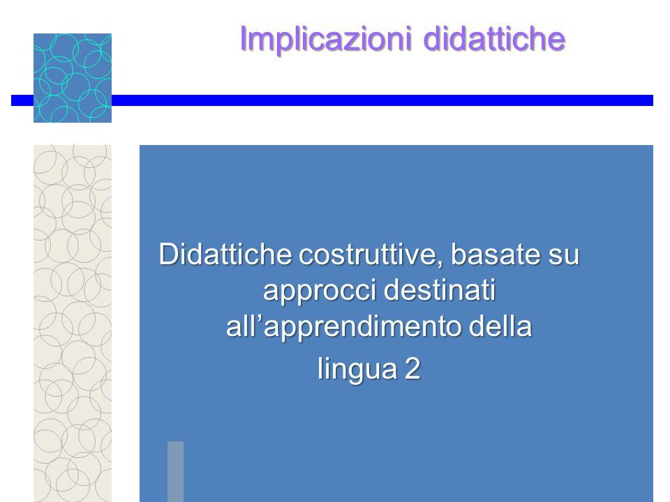Implicazioni didattiche Didattiche costruttive, basate su approcci destinati allapprendimento della lingua 2