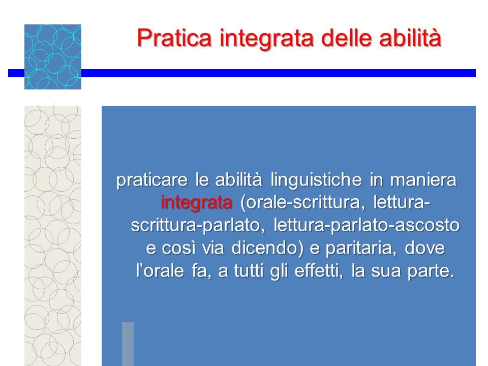 Pratica integrata delle abilità praticare le abilità linguistiche in maniera integrata (orale-scrittura, lettura- scrittura-parlato, lettura-parlato-ascosto e così via dicendo) e paritaria, dove lorale fa, a tutti gli effetti, la sua parte.