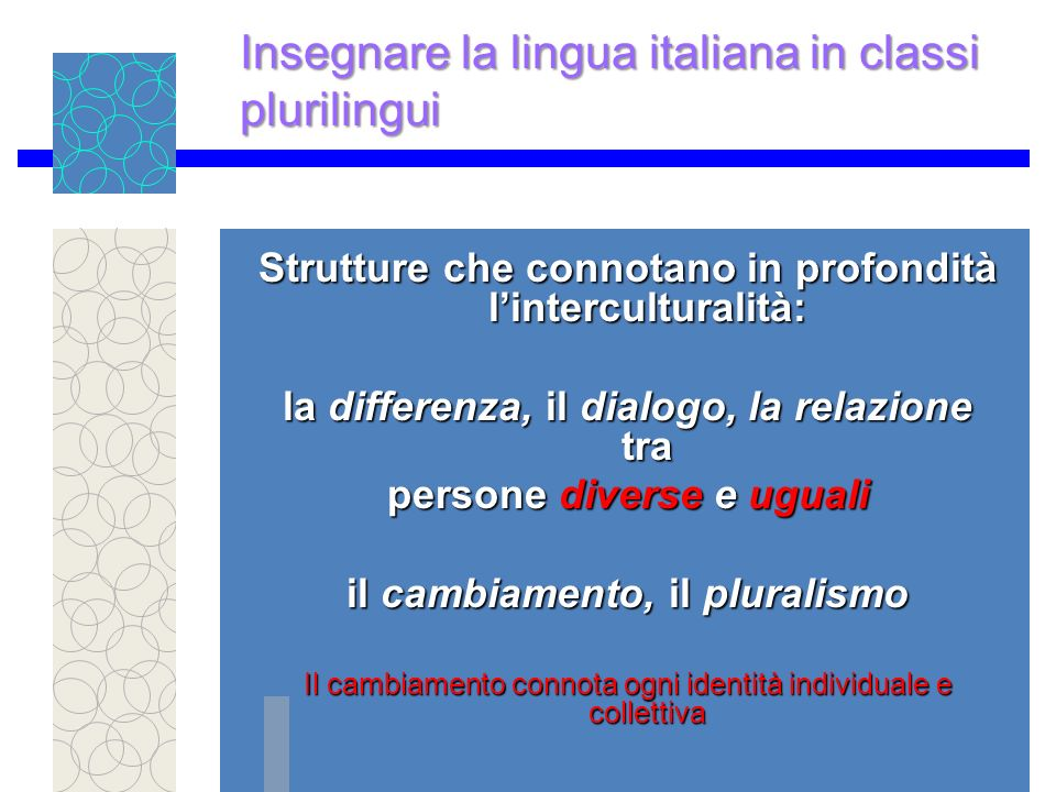 Strutture che connotano in profondità linterculturalità: la differenza, il dialogo, la relazione tra persone diverse e uguali il cambiamento, il pluralismo Il cambiamento connota ogni identità individuale e collettiva Insegnare la lingua italiana in classi plurilingui
