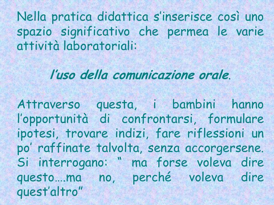 Nella pratica didattica sinserisce così uno spazio significativo che permea le varie attività laboratoriali: luso della comunicazione orale. Attravers