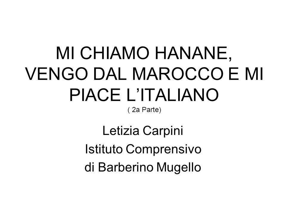 MI CHIAMO HANANE, VENGO DAL MAROCCO E MI PIACE LITALIANO ( 2a Parte) Letizia Carpini Istituto Comprensivo di Barberino Mugello