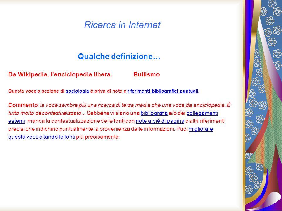Ricerca in Internet Qualche definizione… Da Wikipedia, l'enciclopedia libera. Bullismo Questa voce o sezione di sociologia è priva di note e riferimen
