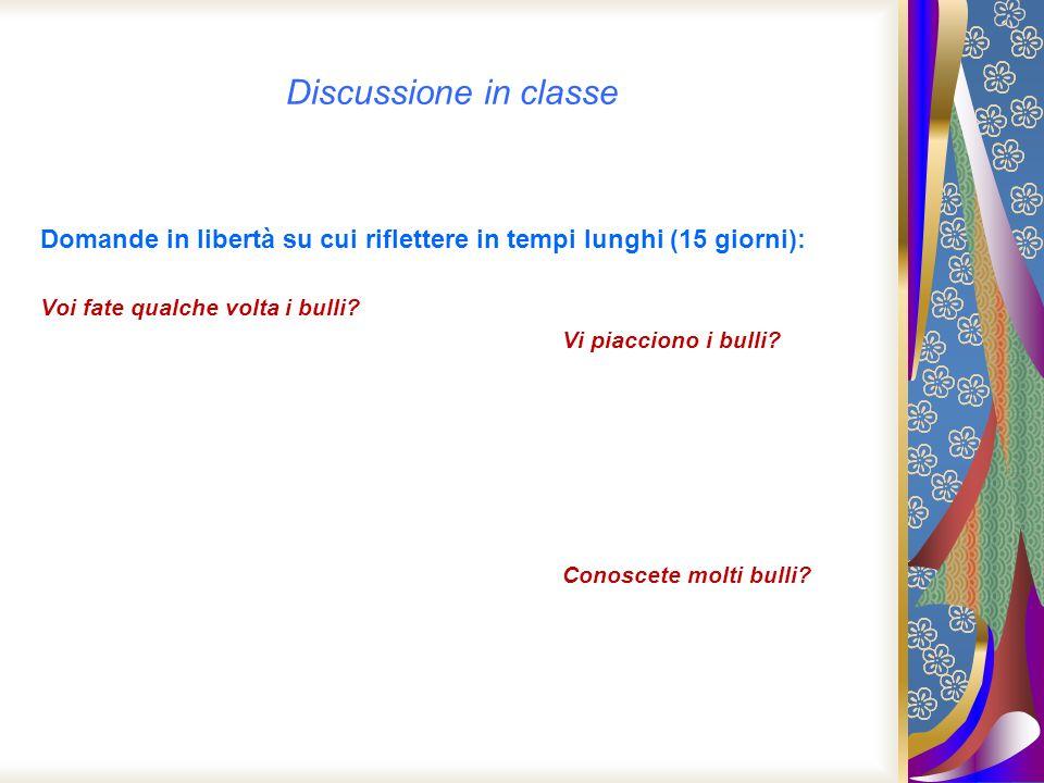 Discussione in classe Domande in libertà su cui riflettere in tempi lunghi (15 giorni): Voi fate qualche volta i bulli? Vi piacciono i bulli? Conoscet