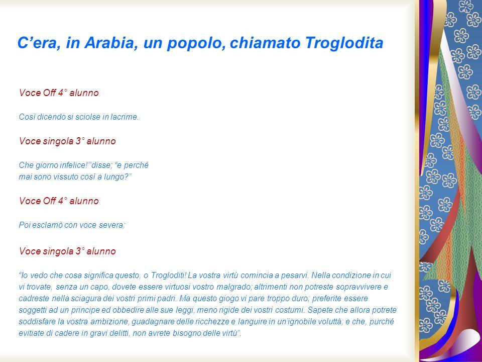 Cera, in Arabia, un popolo, chiamato Troglodita Voce Off 4° alunno Così dicendo si sciolse in lacrime. Voce singola 3° alunno Che giorno infelice!diss