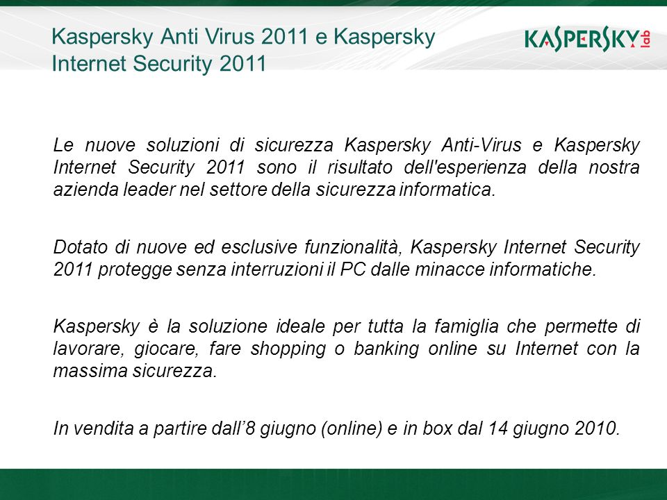 Click to edit Master title style Click to edit Master text styles –Second level Third level –Fourth level »Fifth level June 10 th, 2009Event details (title, place) Kaspersky Anti Virus 2011 e Kaspersky Internet Security 2011 Le nuove soluzioni di sicurezza Kaspersky Anti-Virus e Kaspersky Internet Security 2011 sono il risultato dell esperienza della nostra azienda leader nel settore della sicurezza informatica.