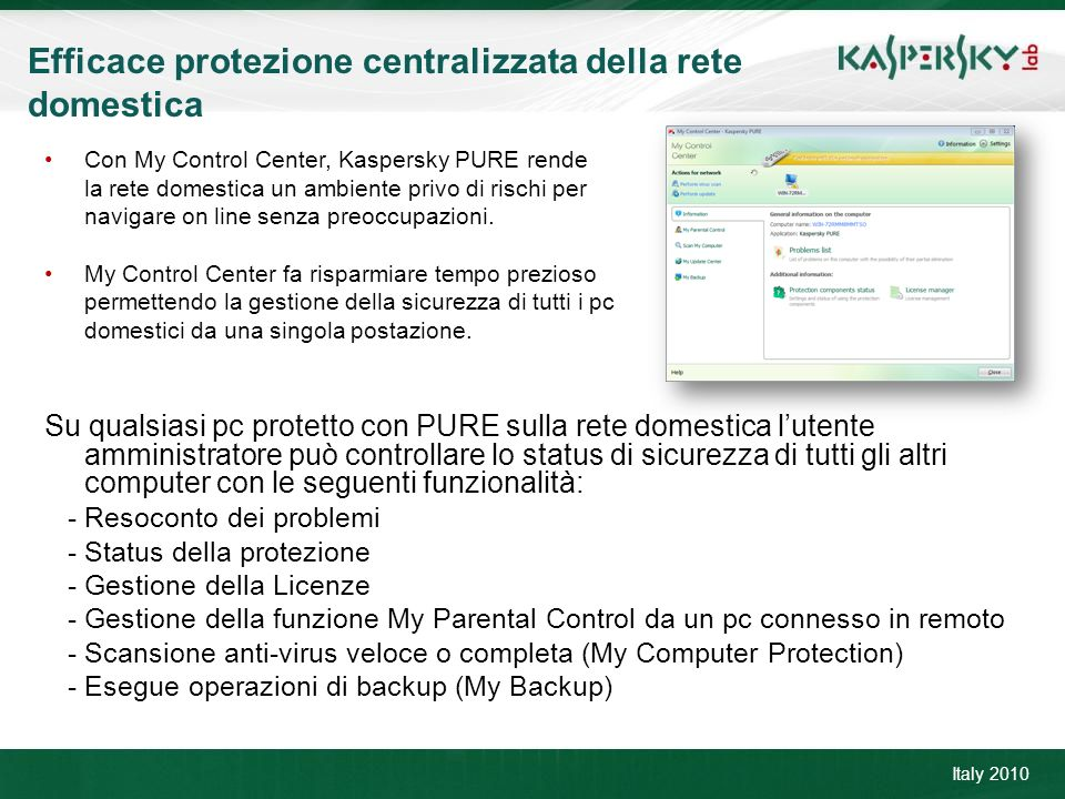 Click to edit Master title style Click to edit Master text styles –Second level Third level –Fourth level »Fifth level June 10 th, 2009Event details (title, place) Efficace protezione centralizzata della rete domestica Italy 2010 Con My Control Center, Kaspersky PURE rende la rete domestica un ambiente privo di rischi per navigare on line senza preoccupazioni.