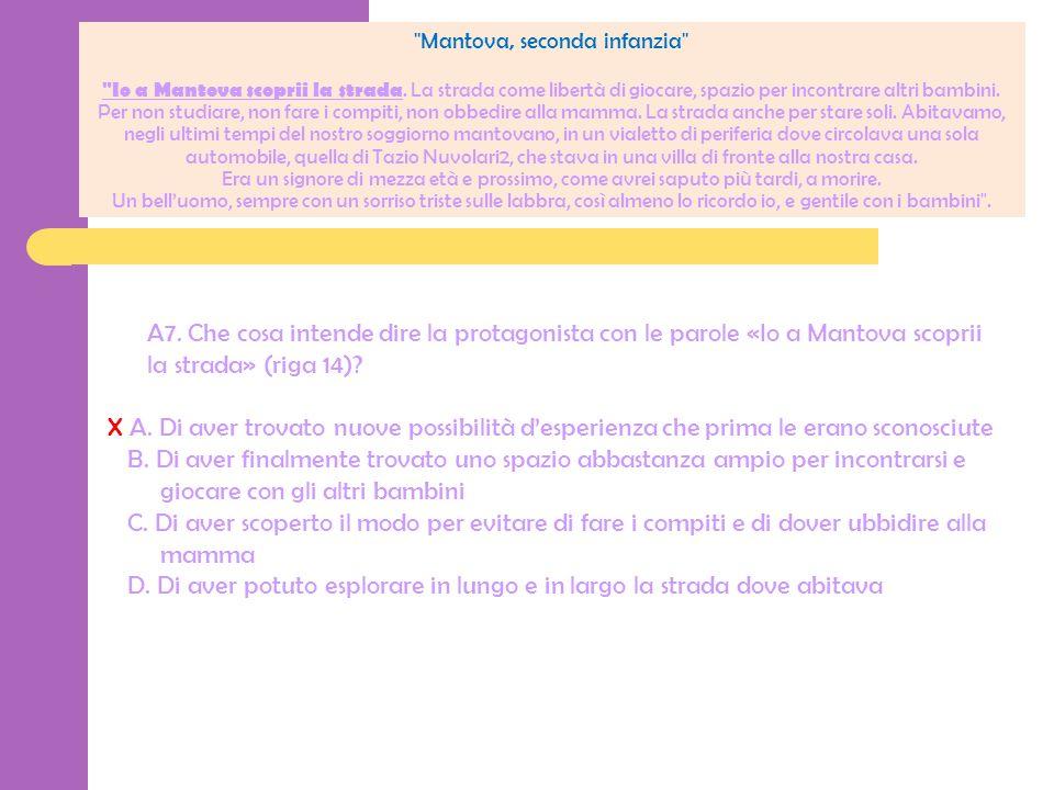 A7. Che cosa intende dire la protagonista con le parole «Io a Mantova scoprii la strada» (riga 14)? X A. Di aver trovato nuove possibilità desperienza