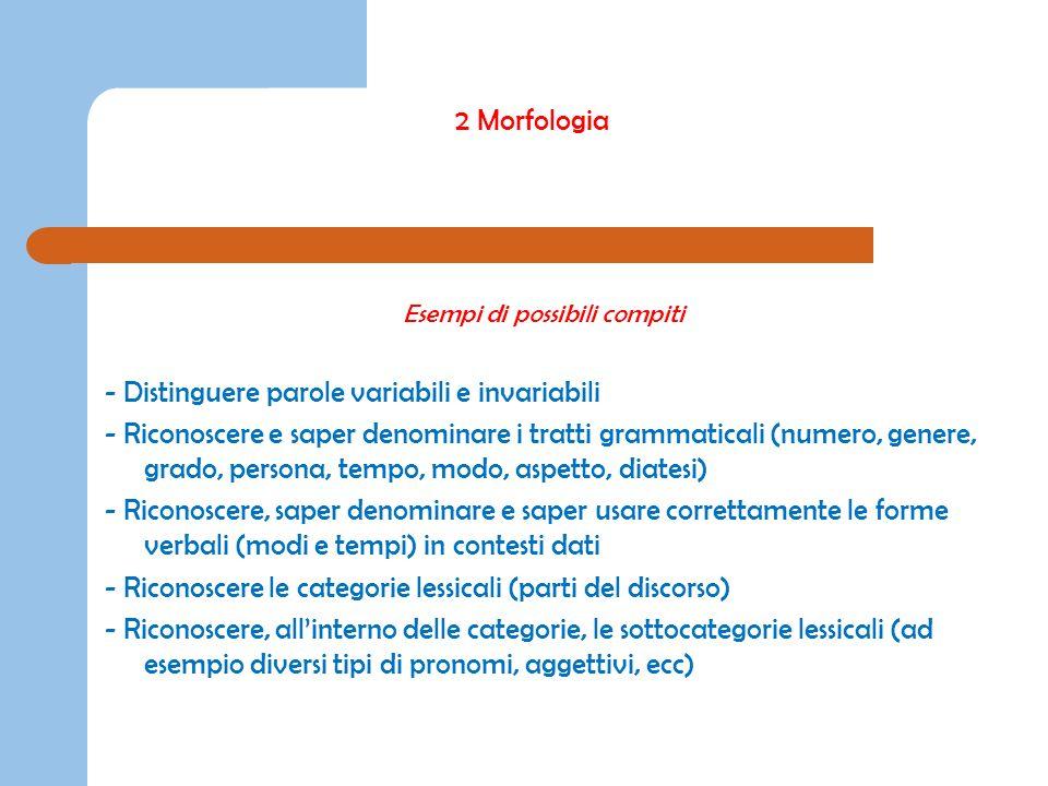 2 Morfologia Esempi di possibili compiti - Distinguere parole variabili e invariabili - Riconoscere e saper denominare i tratti grammaticali (numero,