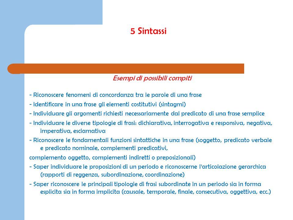5 Sintassi Esempi di possibili compiti - Riconoscere fenomeni di concordanza tra le parole di una frase - Identificare in una frase gli elementi costi