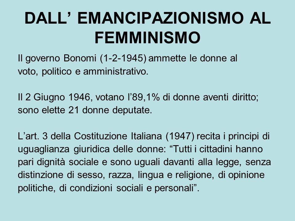 DALL EMANCIPAZIONISMO AL FEMMINISMO Il governo Bonomi (1-2-1945) ammette le donne al voto, politico e amministrativo.