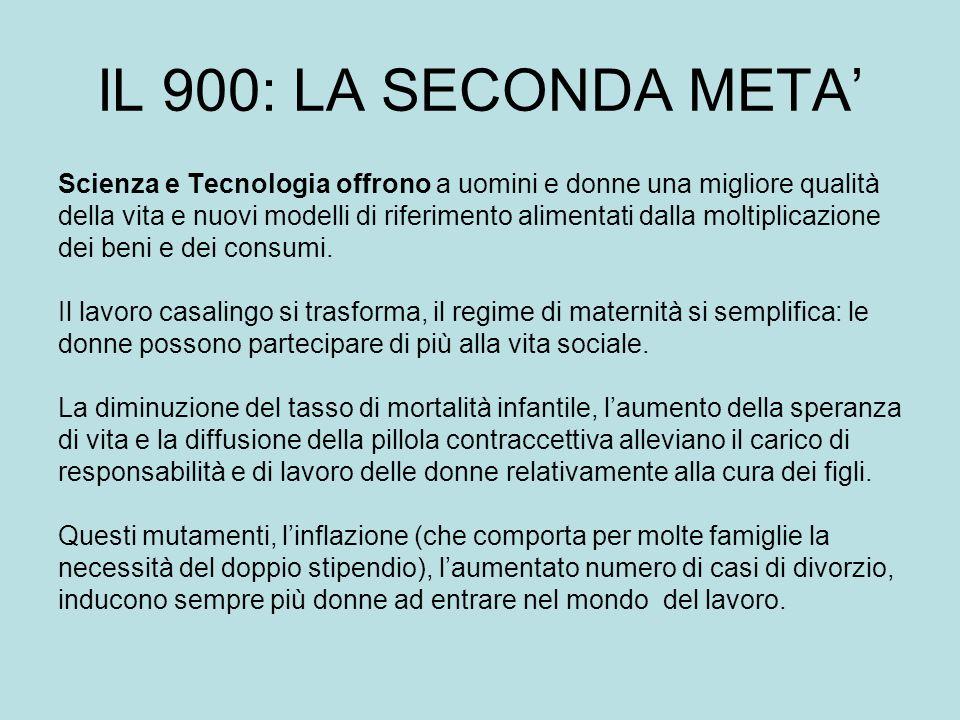 IL 900: LA SECONDA META Scienza e Tecnologia offrono a uomini e donne una migliore qualità della vita e nuovi modelli di riferimento alimentati dalla moltiplicazione dei beni e dei consumi.