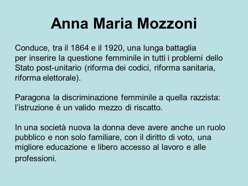 Anna Maria Mozzoni Conduce, tra il 1864 e il 1920, una lunga battaglia per inserire la questione femminile in tutti i problemi dello Stato post-unitario (riforma dei codici, riforma sanitaria, riforma elettorale).