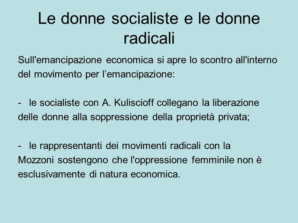Le donne socialiste e le donne radicali Sull emancipazione economica si apre lo scontro all interno del movimento per lemancipazione: -le socialiste con A.