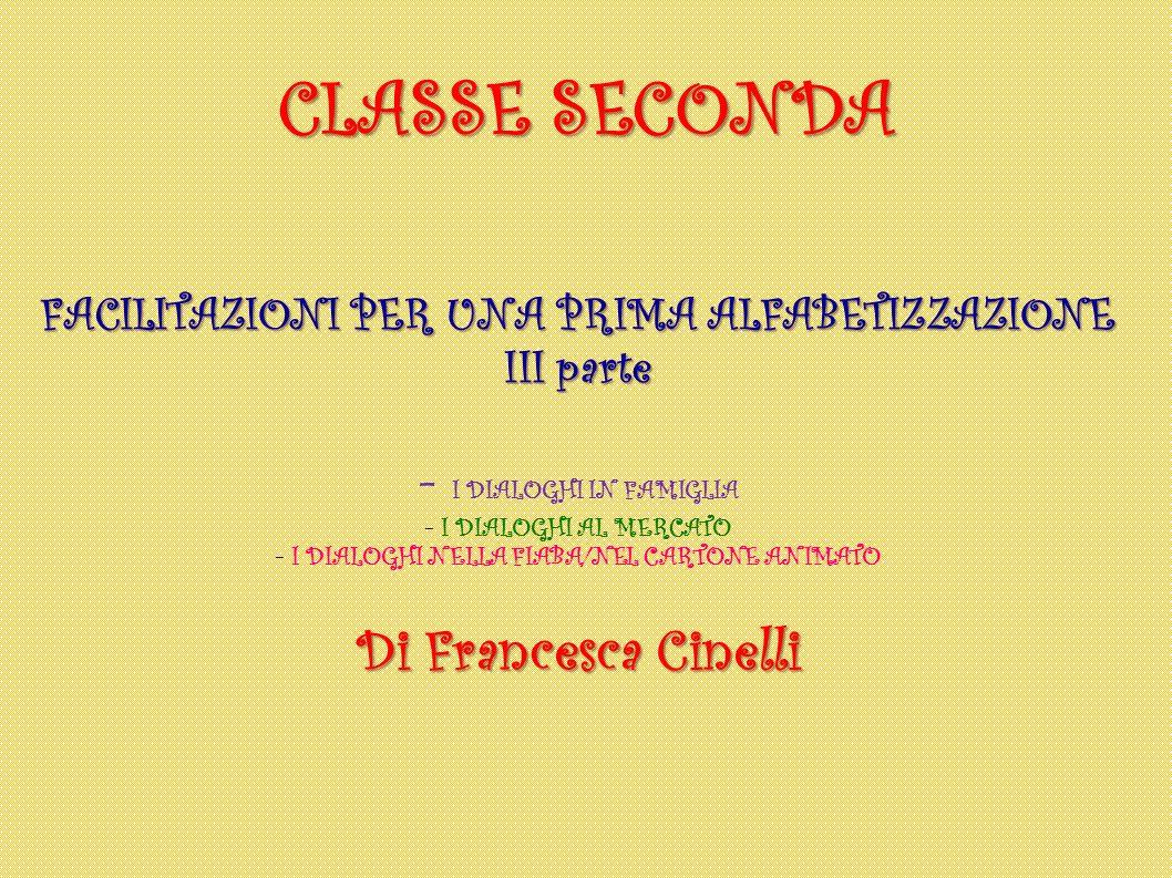 CLASSE SECONDA FACILITAZIONI PER UNA PRIMA ALFABETIZZAZIONE III parte - I DIALOGHI IN FAMIGLIA - I DIALOGHI AL MERCATO - I DIALOGHI NELLA FIABA/NEL CA