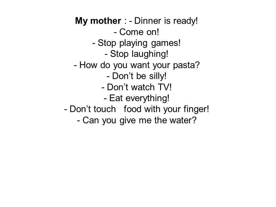 My mother : - Dinner is ready! - Come on! - Stop playing games! - Stop laughing! - How do you want your pasta? - Dont be silly! - Dont watch TV! - Eat