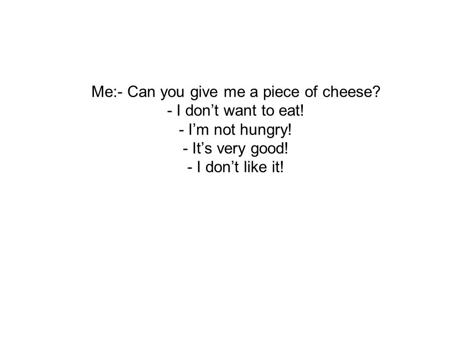 Me:- Can you give me a piece of cheese? - I dont want to eat! - Im not hungry! - Its very good! - I dont like it!