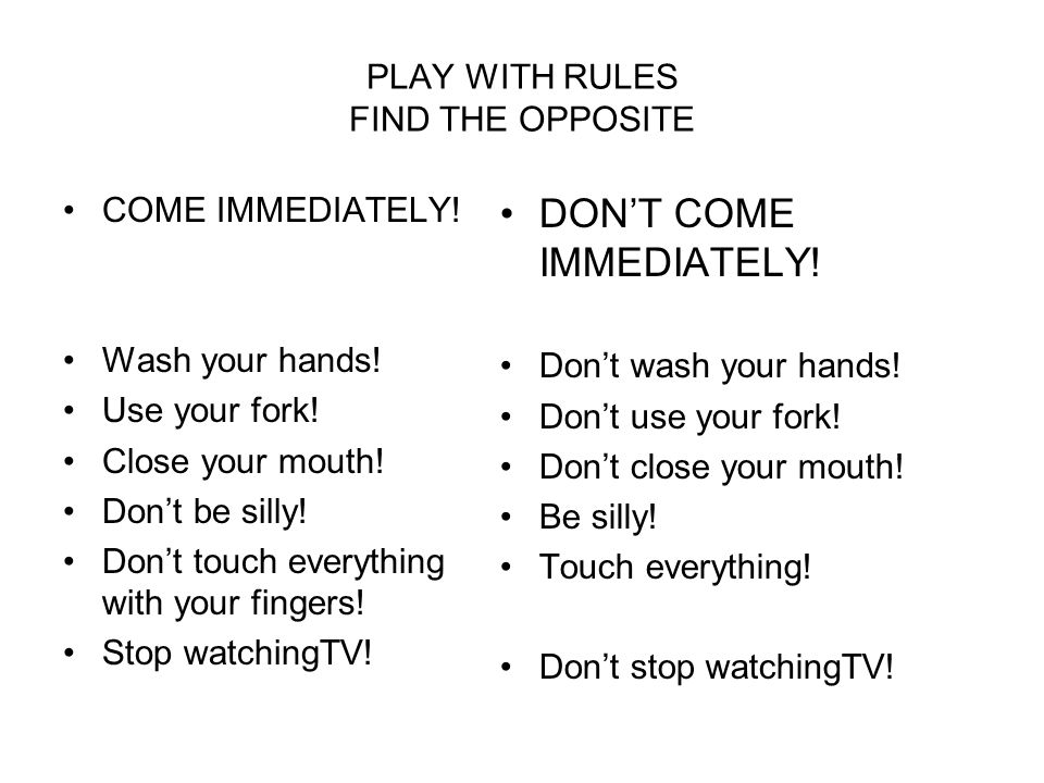PLAY WITH RULES FIND THE OPPOSITE COME IMMEDIATELY! Wash your hands! Use your fork! Close your mouth! Dont be silly! Dont touch everything with your f