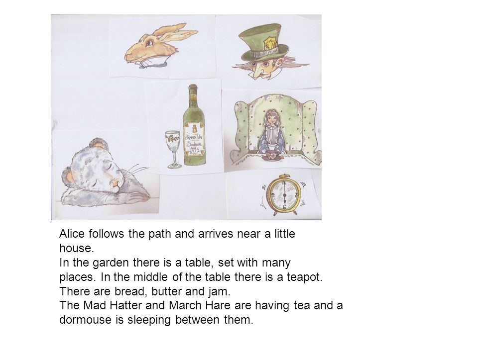 Alice follows the path and arrives near a little house. In the garden there is a table, set with many places. In the middle of the table there is a te