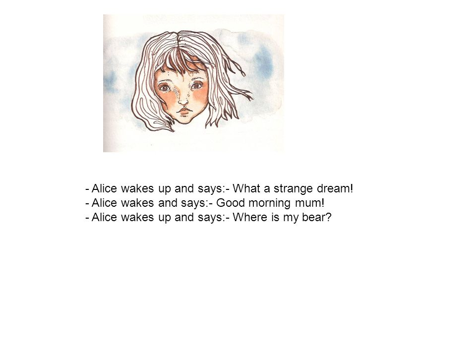 - Alice wakes up and says:- What a strange dream! - Alice wakes and says:- Good morning mum! - Alice wakes up and says:- Where is my bear?