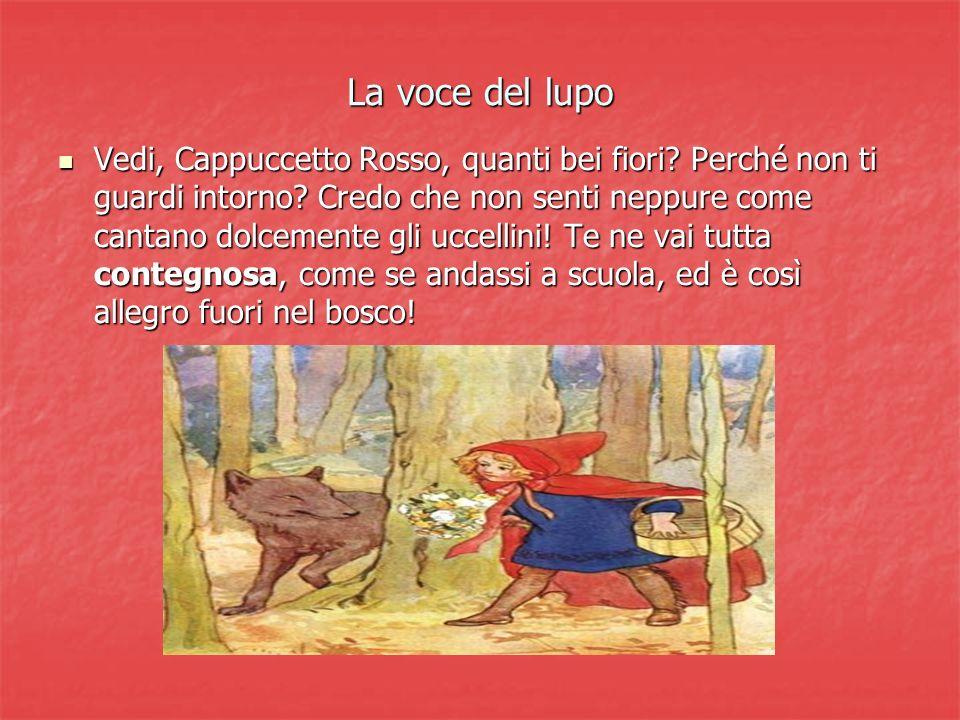 La voce del lupo Vedi, Cappuccetto Rosso, quanti bei fiori? Perché non ti guardi intorno? Credo che non senti neppure come cantano dolcemente gli ucce