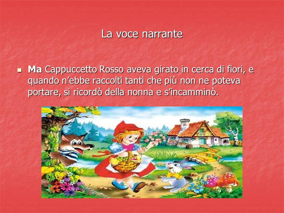 La voce narrante Ma Cappuccetto Rosso aveva girato in cerca di fiori, e quando nebbe raccolti tanti che più non ne poteva portare, si ricordò della no