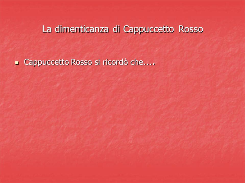 La dimenticanza di Cappuccetto Rosso Cappuccetto Rosso si ricordò che …. Cappuccetto Rosso si ricordò che ….