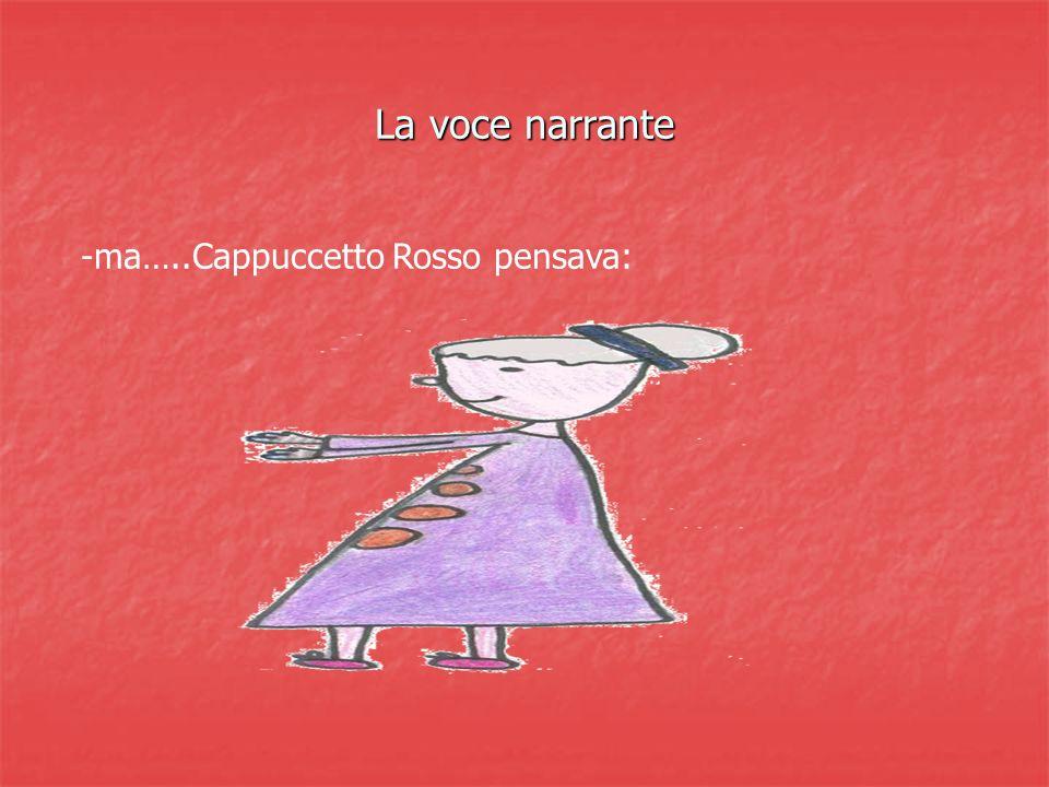 La voce narrante -ma…..Cappuccetto Rosso pensava: