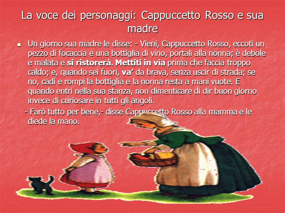 La voce dei personaggi: Cappuccetto Rosso e sua madre Un giorno sua madre le disse: - Vieni, Cappuccetto Rosso, eccoti un pezzo di focaccia e una bott