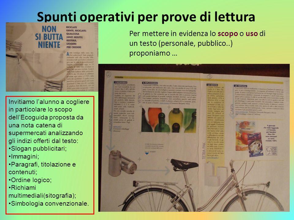 Per mettere in evidenza lo scopo o uso di un testo (personale, pubblico..) proponiamo … Spunti operativi per prove di lettura Invitiamo lalunno a cogl
