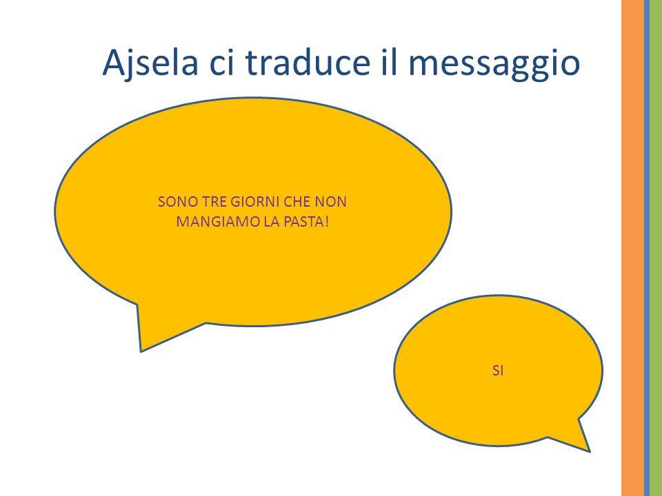 Ajsela ci traduce il messaggio SONO TRE GIORNI CHE NON MANGIAMO LA PASTA! SI