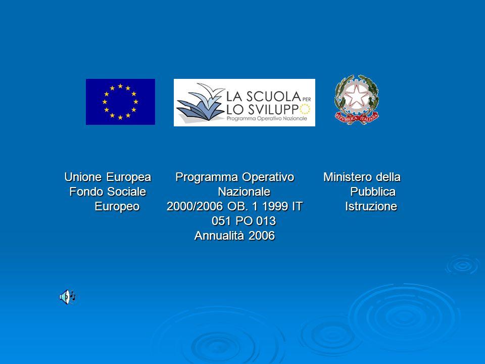 Unione Europea Fondo Sociale Europeo Programma Operativo Nazionale 2000/2006 OB. 1 1999 IT 051 PO 013 Annualità 2006 Ministero della Pubblica Istruzio