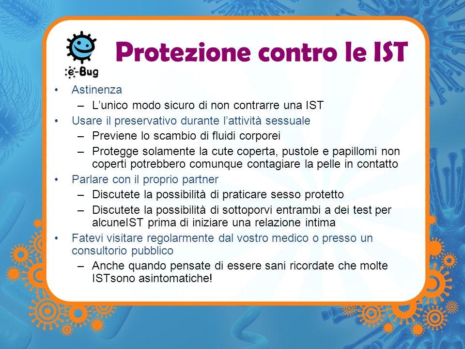 Protezione contro le IST Astinenza –Lunico modo sicuro di non contrarre una IST Usare il preservativo durante lattività sessuale –Previene lo scambio