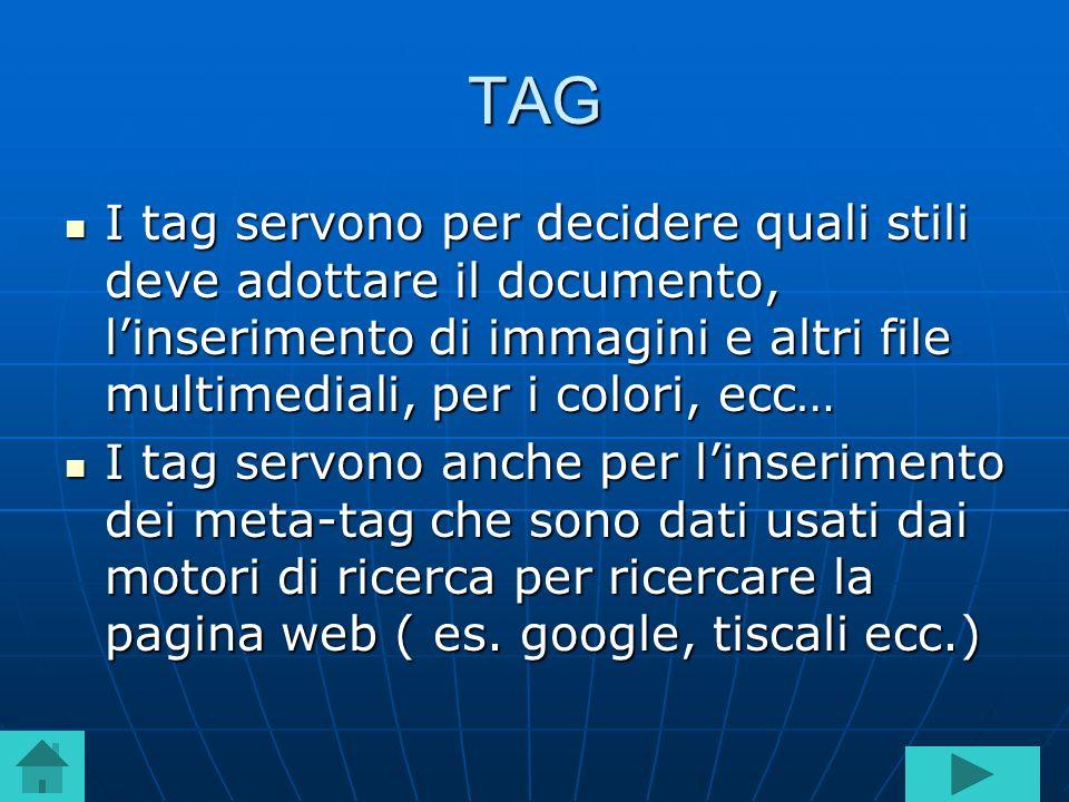 TAG I tag servono per decidere quali stili deve adottare il documento, linserimento di immagini e altri file multimediali, per i colori, ecc… I tag se