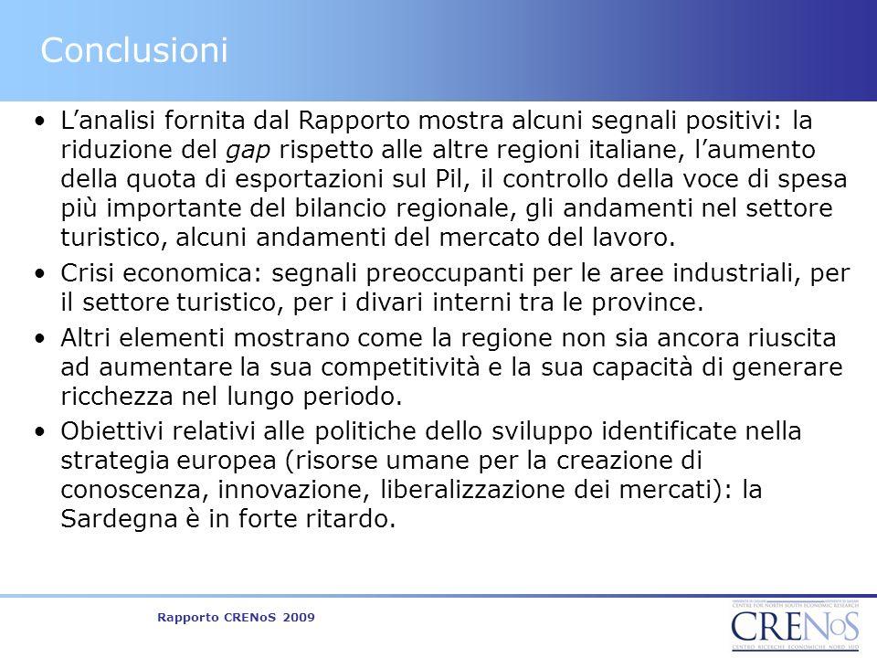 Rapporto CRENoS 2009 Conclusioni Lanalisi fornita dal Rapporto mostra alcuni segnali positivi: la riduzione del gap rispetto alle altre regioni italiane, laumento della quota di esportazioni sul Pil, il controllo della voce di spesa più importante del bilancio regionale, gli andamenti nel settore turistico, alcuni andamenti del mercato del lavoro.