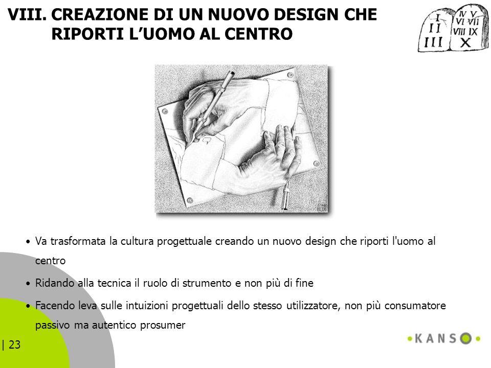 | 23 VIII.CREAZIONE DI UN NUOVO DESIGN CHE RIPORTI LUOMO AL CENTRO Va trasformata la cultura progettuale creando un nuovo design che riporti l'uomo al