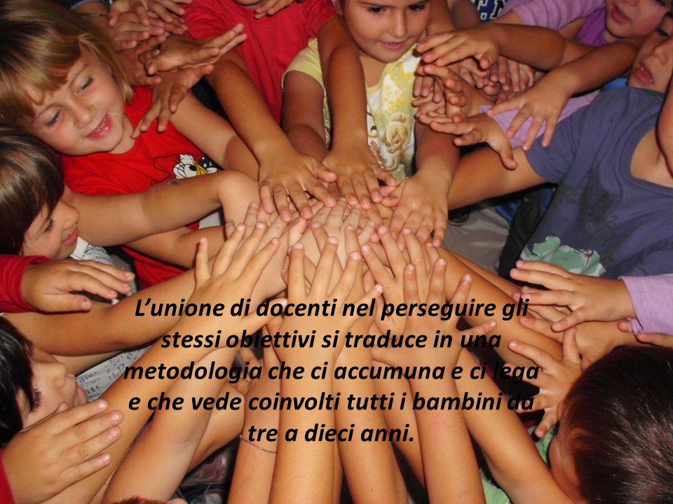Lunione di docenti nel perseguire gli stessi obiettivi si traduce in una metodologia che ci accumuna e ci lega e che vede coinvolti tutti i bambini da