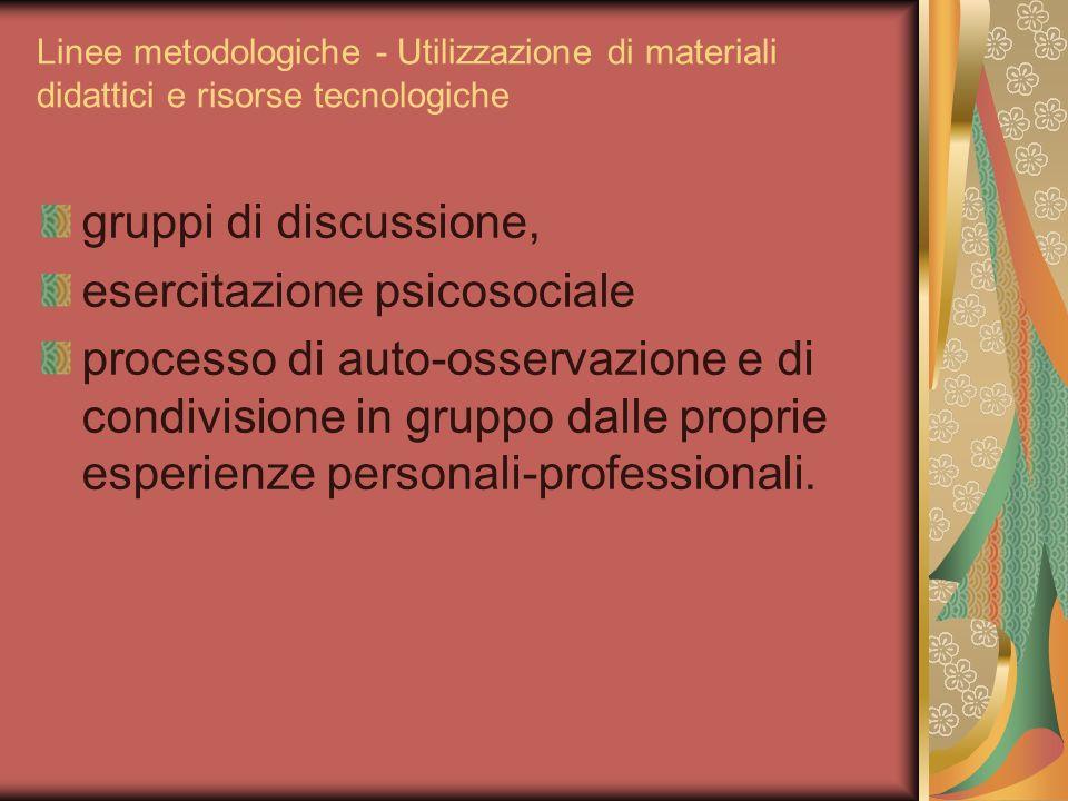 Linee metodologiche - Utilizzazione di materiali didattici e risorse tecnologiche gruppi di discussione, esercitazione psicosociale processo di auto-o