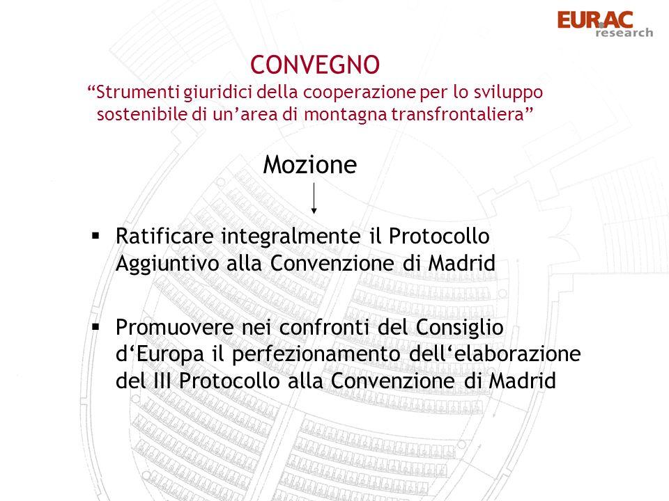 CONVEGNO Strumenti giuridici della cooperazione per lo sviluppo sostenibile di unarea di montagna transfrontaliera Mozione Ratificare integralmente il Protocollo Aggiuntivo alla Convenzione di Madrid Promuovere nei confronti del Consiglio dEuropa il perfezionamento dellelaborazione del III Protocollo alla Convenzione di Madrid