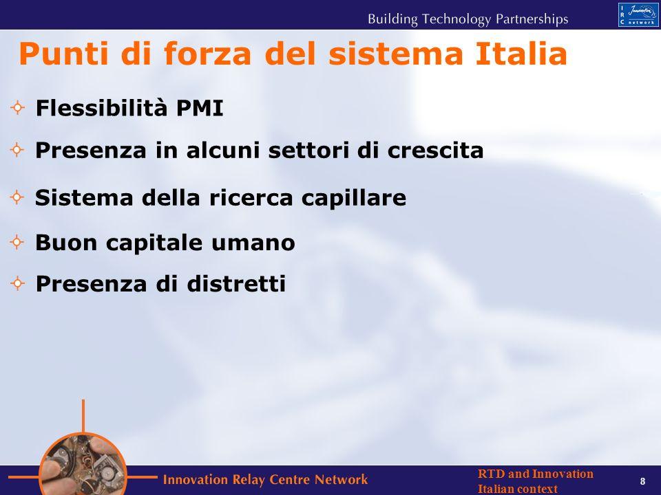 8 RTD and Innovation Italian context Punti di forza del sistema Italia Flessibilità PMI Presenza in alcuni settori di crescita Sistema della ricerca capillare Presenza di distretti Buon capitale umano
