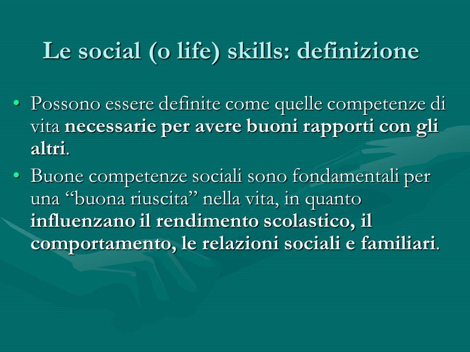 Le social (o life) skills: definizione Possono essere definite come quelle competenze di vita necessarie per avere buoni rapporti con gli altri.Posson