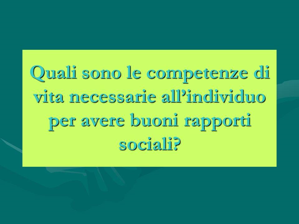 Quali sono le competenze di vita necessarie allindividuo per avere buoni rapporti sociali?