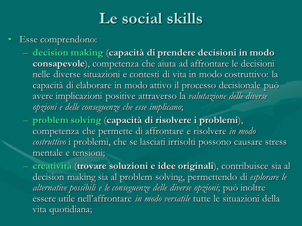 Le social skills Esse comprendono:Esse comprendono: –decision making (capacità di prendere decisioni in modo consapevole), competenza che aiuta ad aff